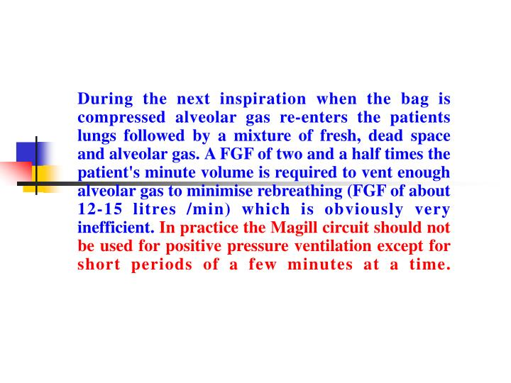 During the next inspiration when the bag is compressed alveolar gas re-enters the patients lungs followed by a mixture of fresh, dead space and alveolar gas. A FGF of two and a half times the patient's minute volume is required to vent enough alveolar gas to minimise rebreathing (FGF of about 12-15 litres /min) which is obviously very inefficient.
