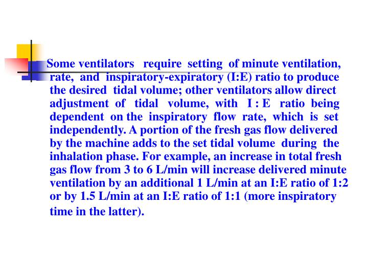 Some ventilators   require  setting  of minute ventilation, rate,  and  inspiratory-expiratory (I:E) ratio to produce the desired  tidal volume; other ventilators allow direct adjustment  of   tidal   volume,  with   I : E   ratio  being dependent  on the  inspiratory  flow  rate,  which  is  set independently. A portion of the fresh gas flow delivered by the machine adds to the set tidal volume  during  the inhalation phase. For example, an increase in total fresh gas flow from 3 to 6 L/min will increase delivered minute ventilation by an additional 1 L/min at an I:E ratio of 1:2 or by 1.5 L/min at an I:E ratio of 1:1 (more inspiratory time in the latter).