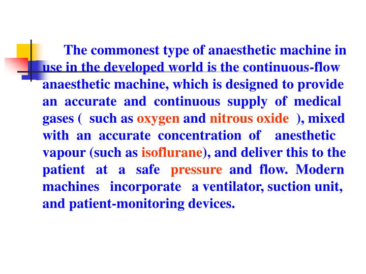 The commonest type of anaesthetic machine in use in the developed world is the continuous-flow anaesthetic machine, which is designed to provide an  accurate  and  continuous  supply  of  medical gases (  such as