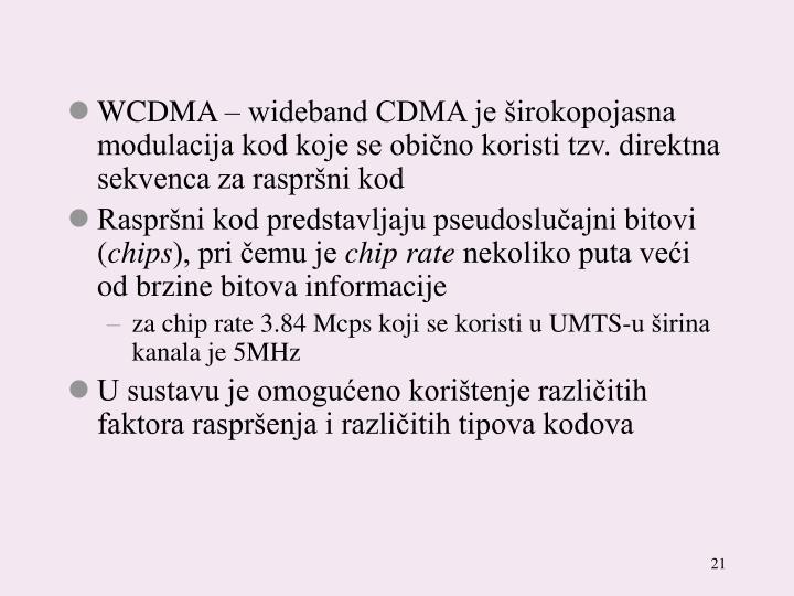 WCDMA – wideband CDMA je širokopojasna modulacija kod koje se obično koristi tzv. direktna sekvenca za raspršni kod