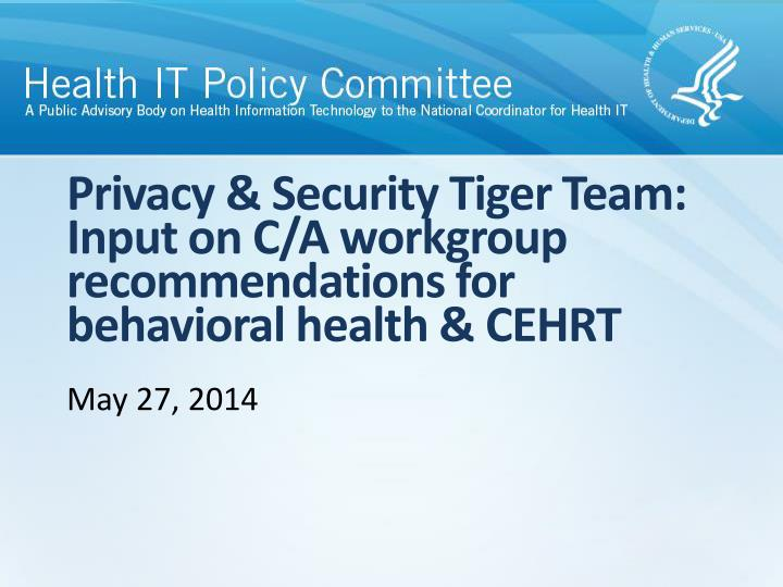 privacy security tiger team input on c a workgroup recommendations for behavioral health cehrt n.