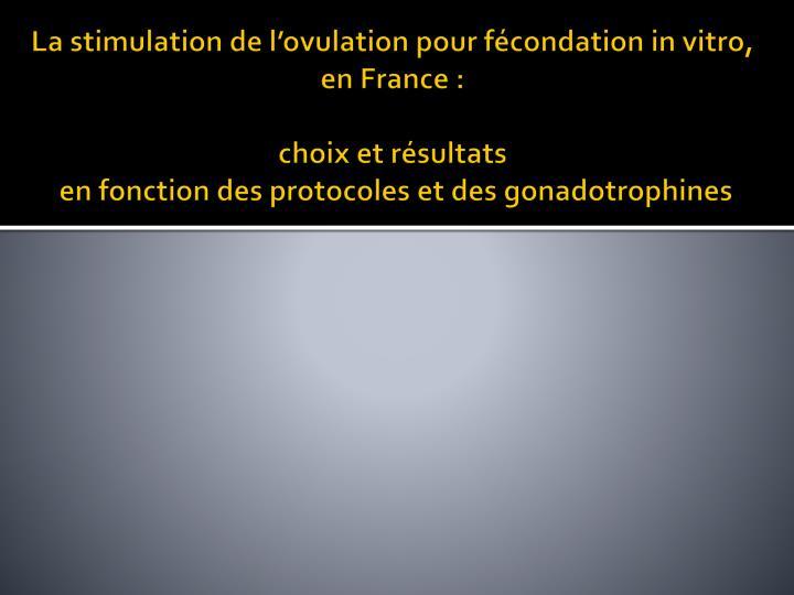 La stimulation de l'ovulation pour fécondation in vitro,