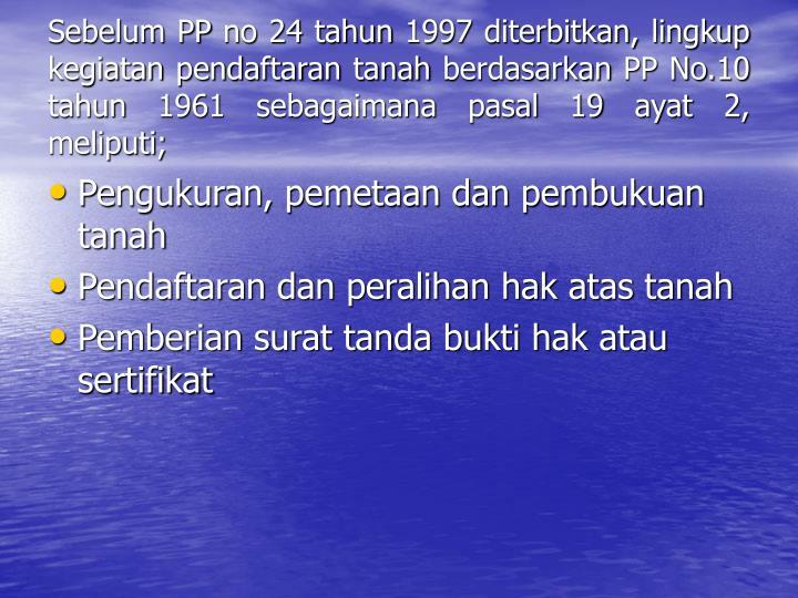 Sebelum PP no 24 tahun 1997 diterbitkan, lingkup kegiatan pendaftaran tanah berdasarkan PP No.10 tahun 1961 sebagaimana pasal 19 ayat 2, meliputi;