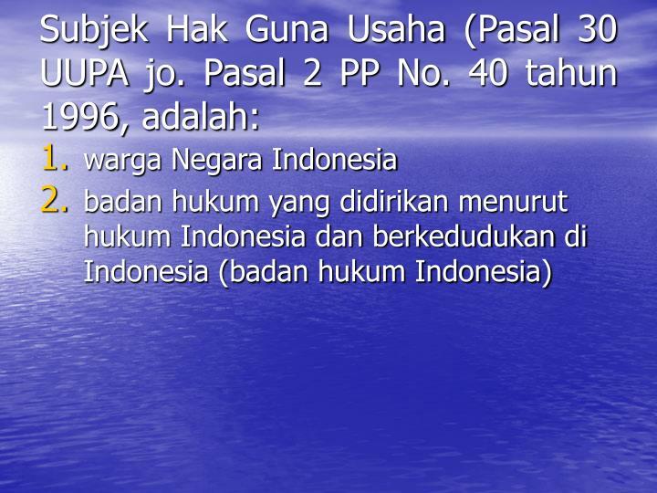 Subjek Hak Guna Usaha (Pasal 30 UUPA jo. Pasal 2 PP No. 40 tahun 1996, adalah: