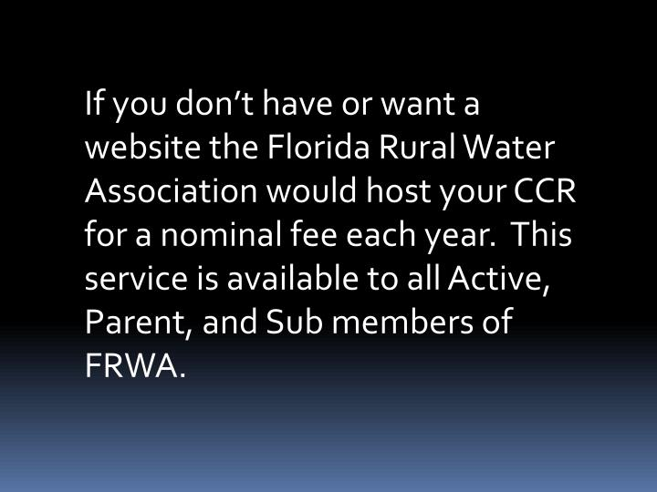 If you don't have or want a website the Florida Rural Water Association would host your CCR for a nominal fee each year. This service is available to all Active, Parent, and Sub members of FRWA.