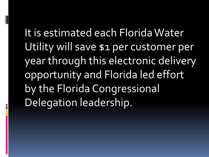 It is estimated each Florida Water Utility will save $1 per customer per year through this electronic delivery opportunity and Florida led effort by the Florida Congressional Delegation leadership.