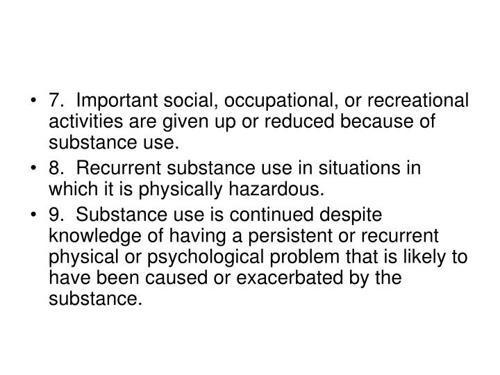 7.  Important social, occupational, or recreational activities are given up or reduced because of substance use.