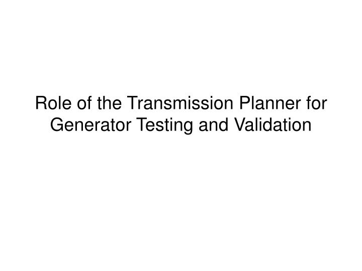 role of the transmission planner for generator testing and validation n.