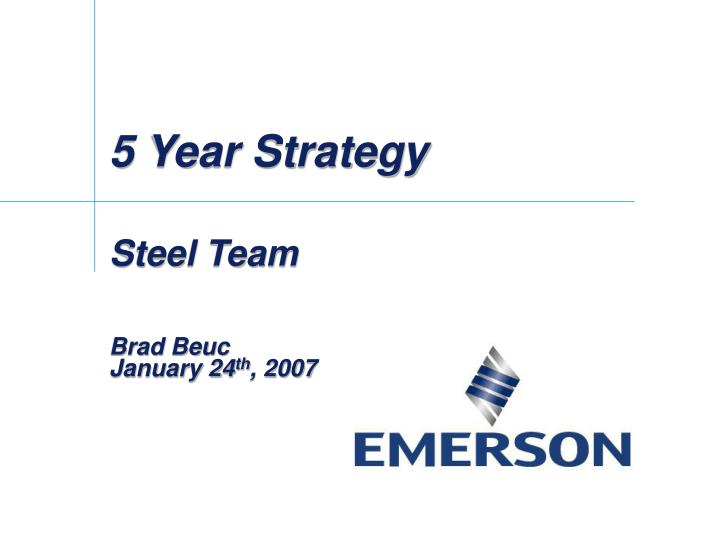 5 year strategy steel team brad beuc january 24 th 2007 n.