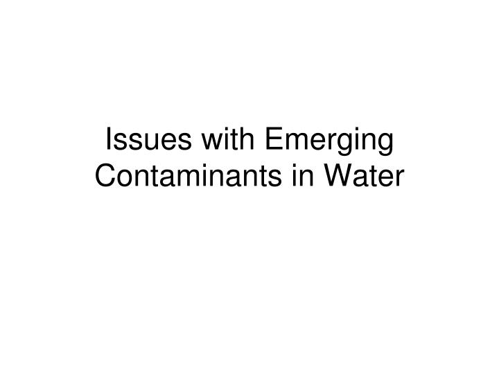 issues with emerging contaminants in water n.