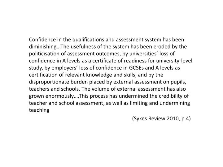 Confidence in the qualifications and assessment system has been diminishing...The usefulness of the system has been eroded by the politicisation of assessment outcomes, by universities' loss of confidence in A levels as a certificate of readiness for university-level study, by employers' loss of confidence in GCSEs and A levels as certification of relevant knowledge and skills, and by the disproportionate burden placed by external assessment on pupils, teachers and schools. The volume of external assessment has also grown enormously….This process has undermined the credibility of teacher and school assessment, as well as limiting and undermining teaching
