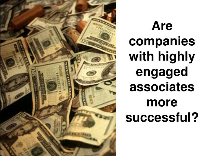 Are companies with highly engaged associates more successful?