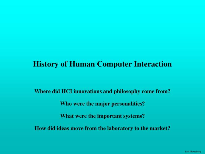 hci human computer interaction Human-computer interaction (hci) has four main components: the user, task, tools / interface, the context hci studies requires the evaluation of obtained observations while the user performs certain tasks and habits of the user together these data are used in the development process of interactive.