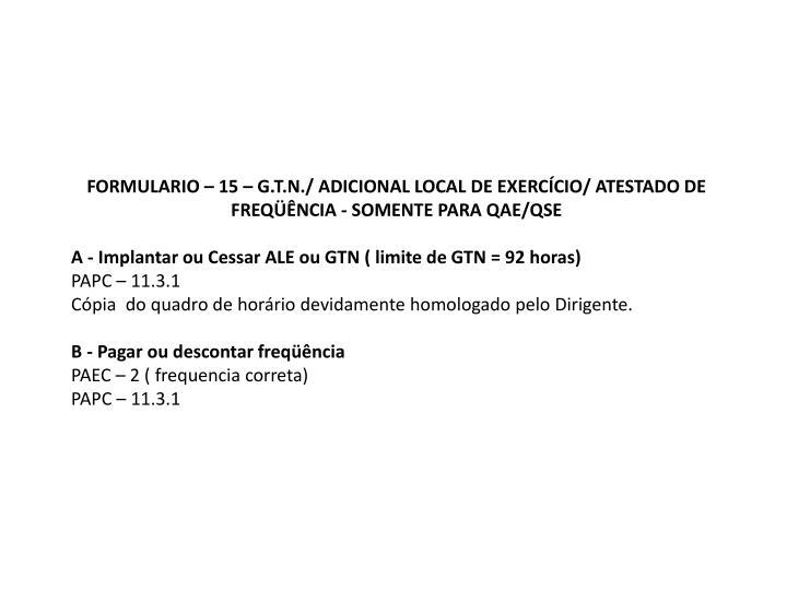 FORMULARIO – 15 – G.T.N./ ADICIONAL LOCAL DE EXERCÍCIO/ ATESTADO DE FREQÜÊNCIA - SOMENTE PARA QAE/QSE