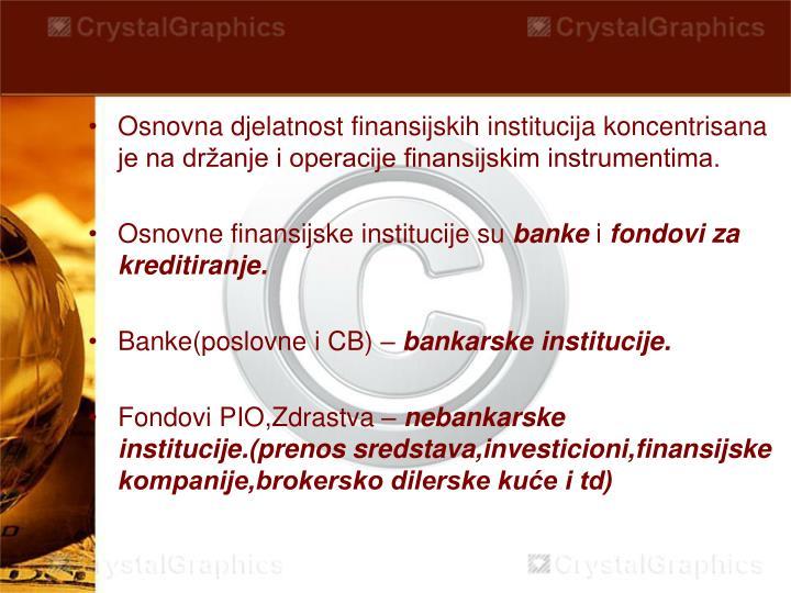 Osnovna djelatnost finansijskih institucija koncentrisana je na držanje i operacije finansijskim instrumentima.