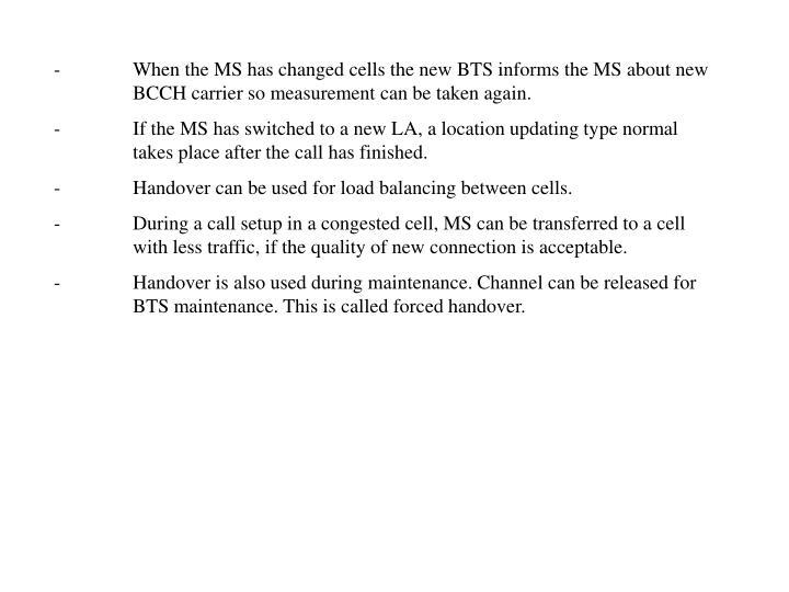 -	When the MS has changed cells the new BTS informs the MS about new 	BCCH carrier so measurement can be taken again.