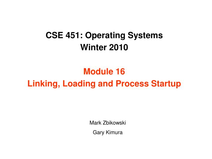 cse 451 operating systems winter 2010 module 16 linking loading and process startup n.