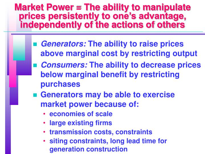 Market Power = The ability to manipulate prices persistently to one's advantage, independently of the actions of others