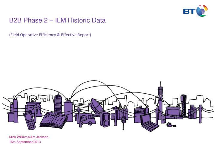 b2b phase 2 ilm historic data field operative efficiency effective report n.