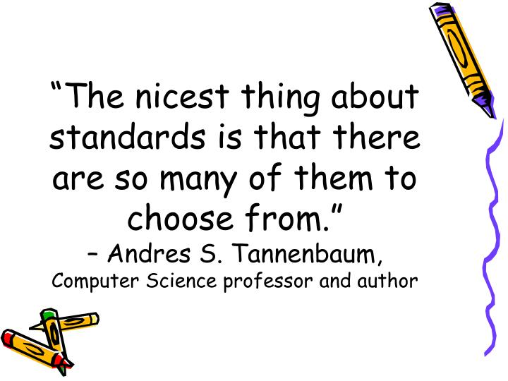 """The nicest thing about standards is that there are so many of them to choose from."""