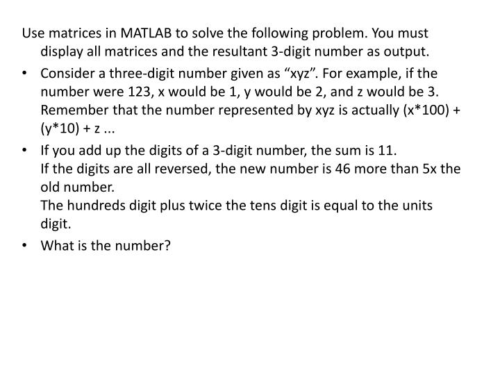 Use matrices in MATLAB to solve the following problem. You must display all matrices and the resultant 3-digit number as output.