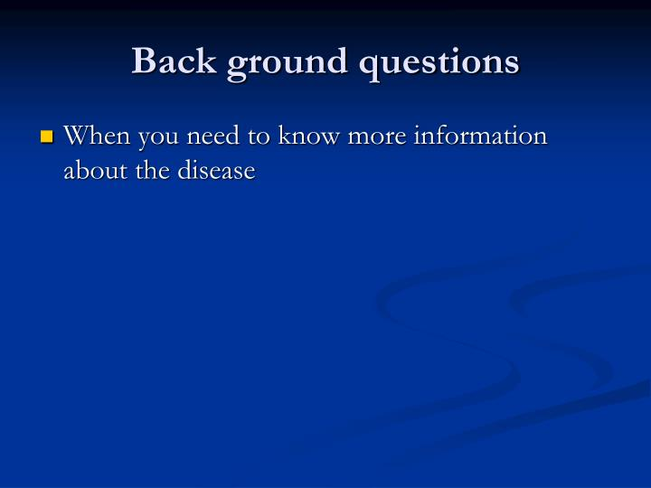 Back ground questions