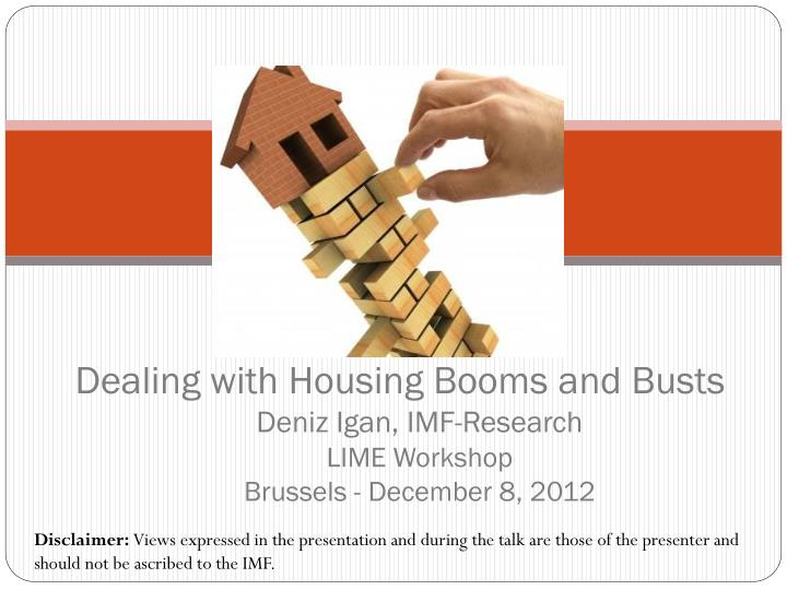 dealing with housing booms and busts deniz igan imf research lime workshop brussels december 8 2012 n.