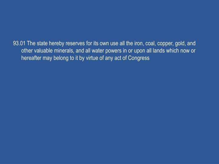 93.01 The state hereby reserves for its own use all the iron, coal, copper, gold, and other valuable minerals, and all water powers in or upon all lands which now or hereafter may belong to it by virtue of any act of Congress