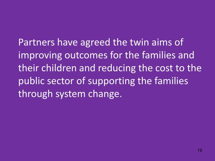 Partners have agreed the twin aims of improving outcomes for the families and their children and reducing the cost to the public sector of supporting the families through system change.