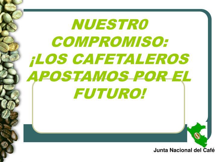 Nuestr0 compromiso los cafetaleros apostamos por el futuro