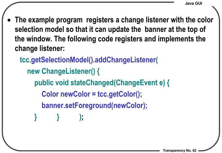 The example program  registers a change listener with the color selection model so that it can update the  banner at the top of the window. The following code registers and implements the    change listener: