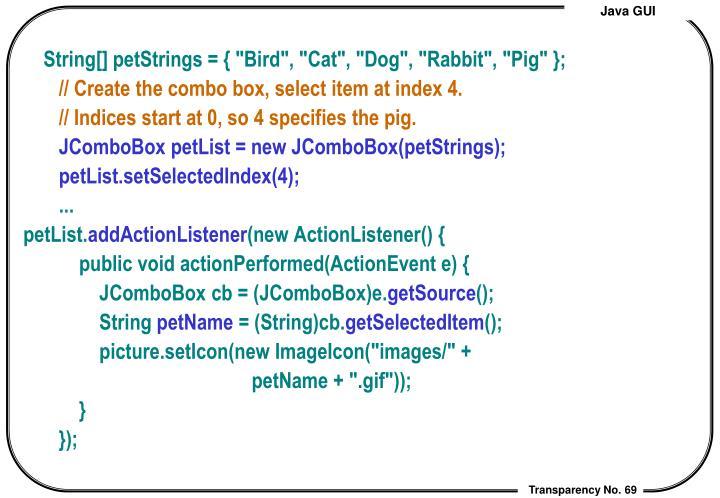 "String[] petStrings = { ""Bird"", ""Cat"", ""Dog"", ""Rabbit"", ""Pig"" };"