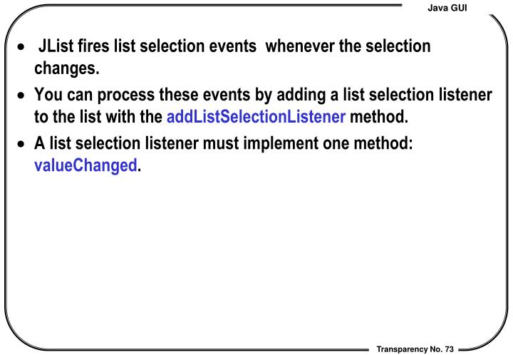 JList fires list selection events  whenever the selection changes.