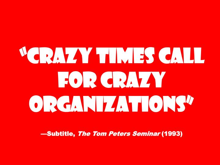 """Crazy Times Call for Crazy Organizations"""