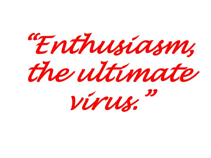 """Enthusiasm, the ultimate virus."""