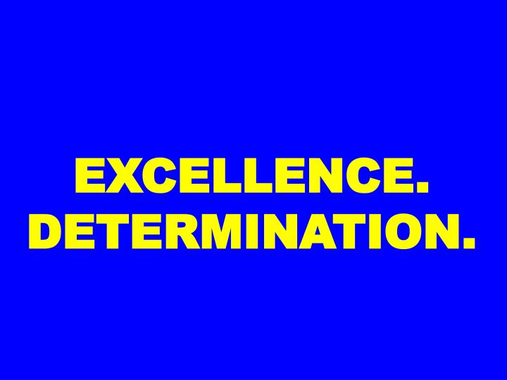 EXCELLENCE. DETERMINATION.