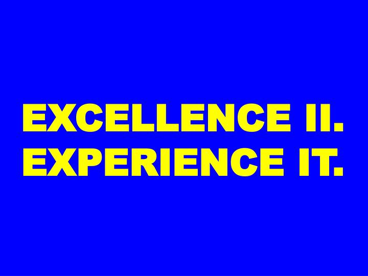 EXCELLENCE II. EXPERIENCE IT.