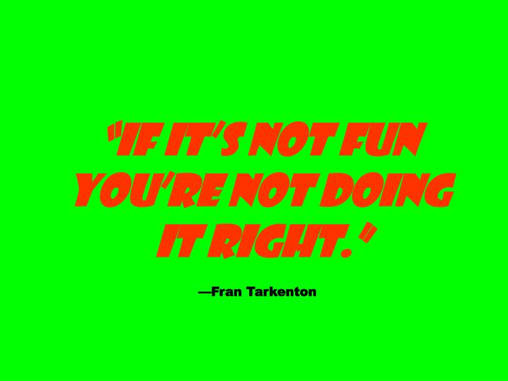 """If it's not fun you're not doing"