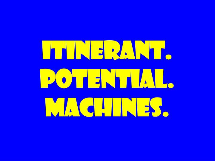 Itinerant. Potential. Machines.