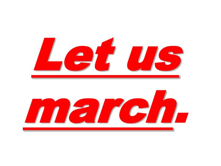 Let us march