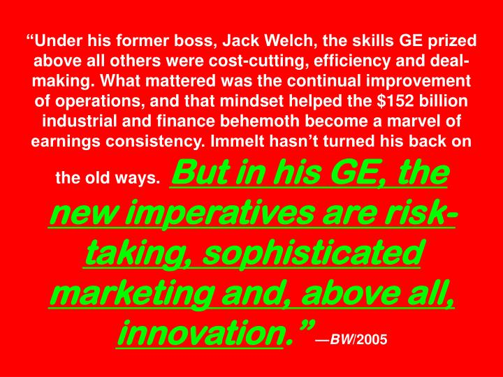 """Under his former boss, Jack Welch, the skills GE prized above all others were cost-cutting, efficiency and deal-making. What mattered was the continual improvement of operations, and that mindset helped the $152 billion industrial and finance behemoth become a marvel of earnings consistency. Immelt hasn't turned his back on the old ways."