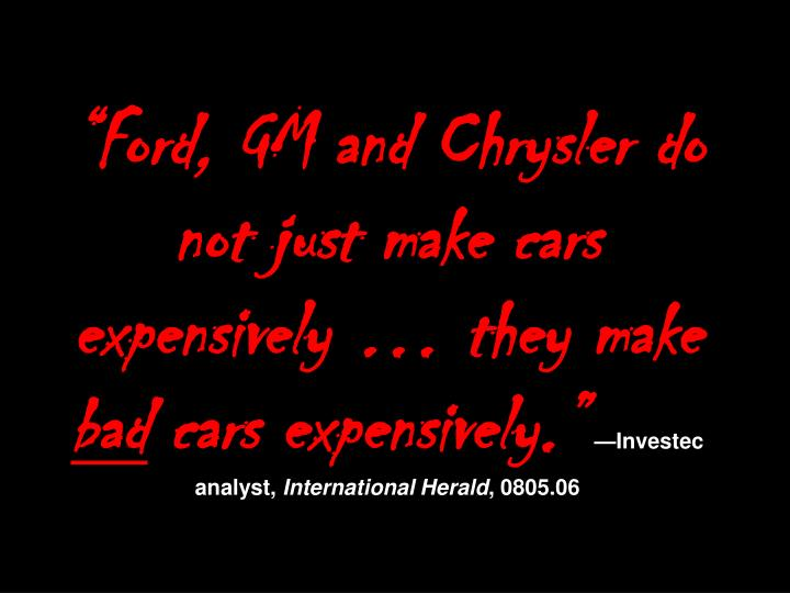 """Ford, GM and Chrysler do not just make cars expensively … they make"
