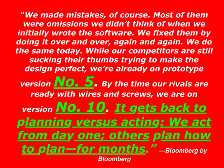 """We made mistakes, of course. Most of them were omissions we didn't think of when we initially wrote the software. We fixed them by doing it over and over, again and again. We do the same today. While our competitors are still sucking their thumbs trying to make the design perfect, we're already on prototype version"
