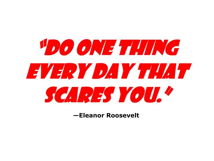 """Do one thing every day that scares you."""