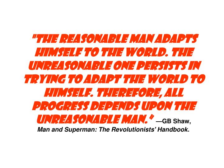 """The reasonable man adapts himself to the world. The unreasonable one persists in trying to adapt the world to himself. Therefore, all progress depends upon the unreasonable man."""
