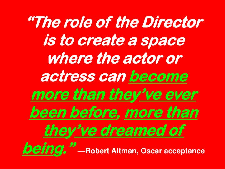 """The role of the Director is to create a space where the actor or actress can"