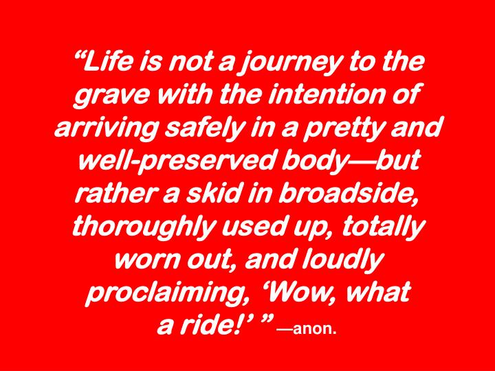"""Life is not a journey to the grave with the intention of arriving safely in a pretty and well-preserved body—but rather a skid in broadside, thoroughly used up, totally worn out, and loudly proclaiming, 'Wow, what"