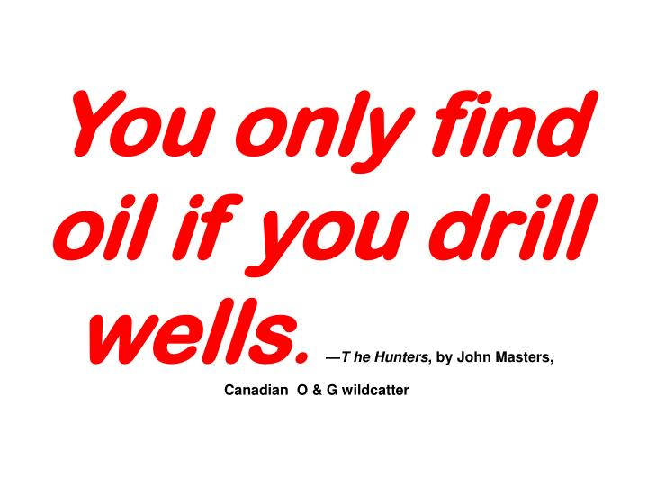 You only find oil if you drill wells