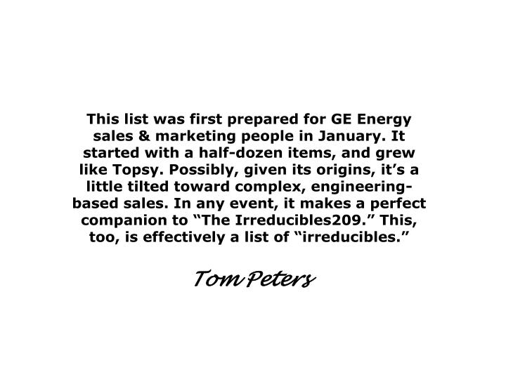 "This list was first prepared for GE Energy sales & marketing people in January. It started with a half-dozen items, and grew like Topsy. Possibly, given its origins, it's a little tilted toward complex, engineering-based sales. In any event, it makes a perfect companion to ""The Irreducibles209."" This, too, is effectively a list of ""irreducibles."""