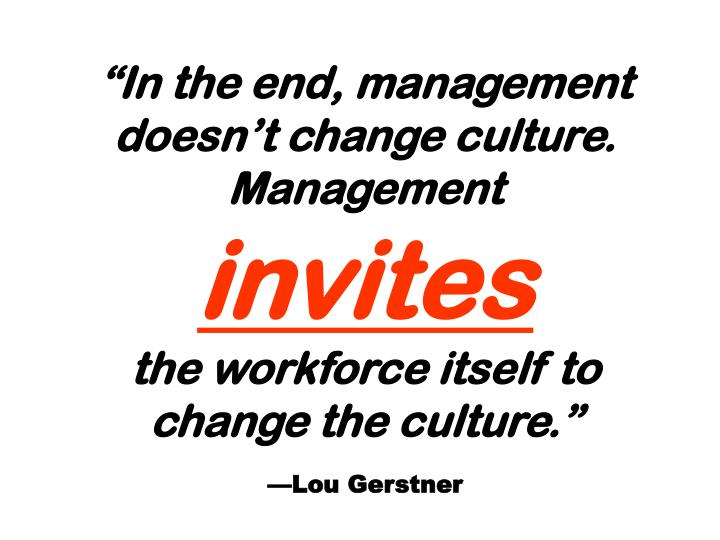 """In the end, management doesn't change culture. Management"